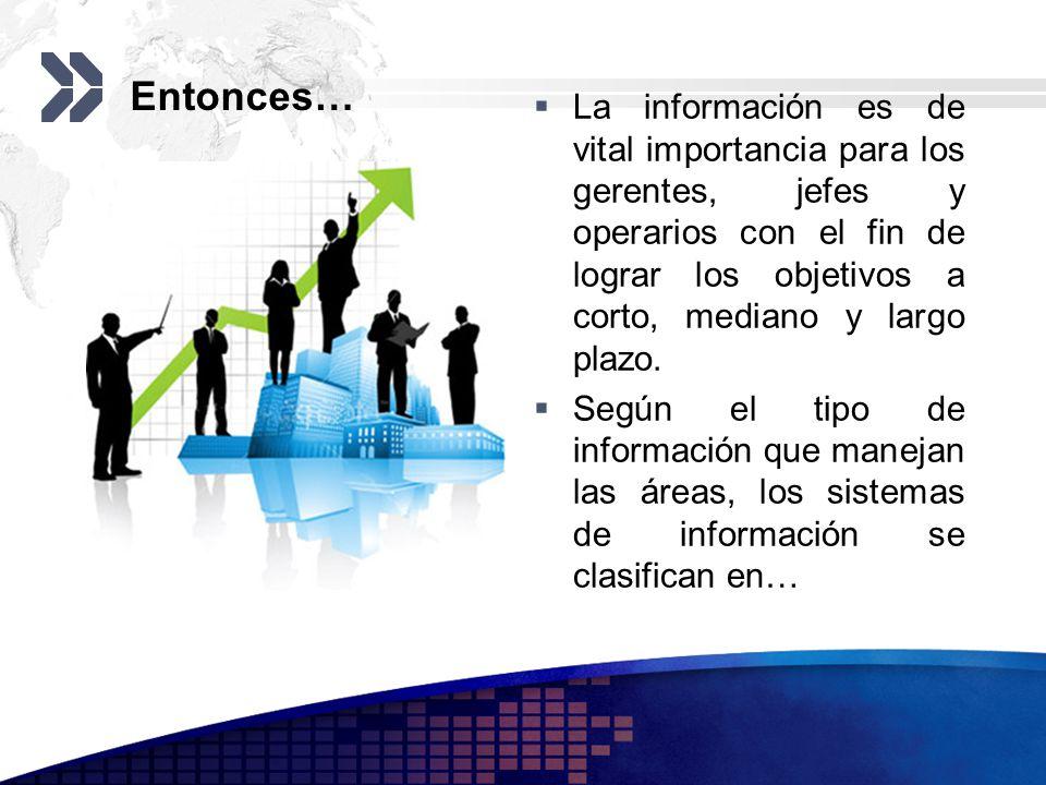 Entonces… La información es de vital importancia para los gerentes, jefes y operarios con el fin de lograr los objetivos a corto, mediano y largo plaz