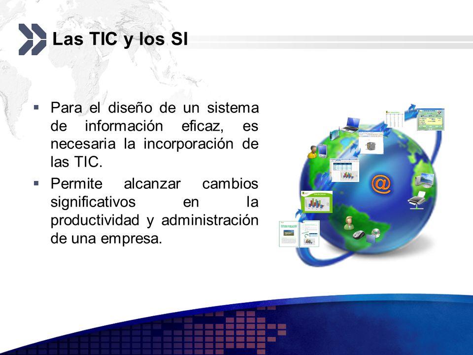 Las TIC y los SI Para el diseño de un sistema de información eficaz, es necesaria la incorporación de las TIC. Permite alcanzar cambios significativos