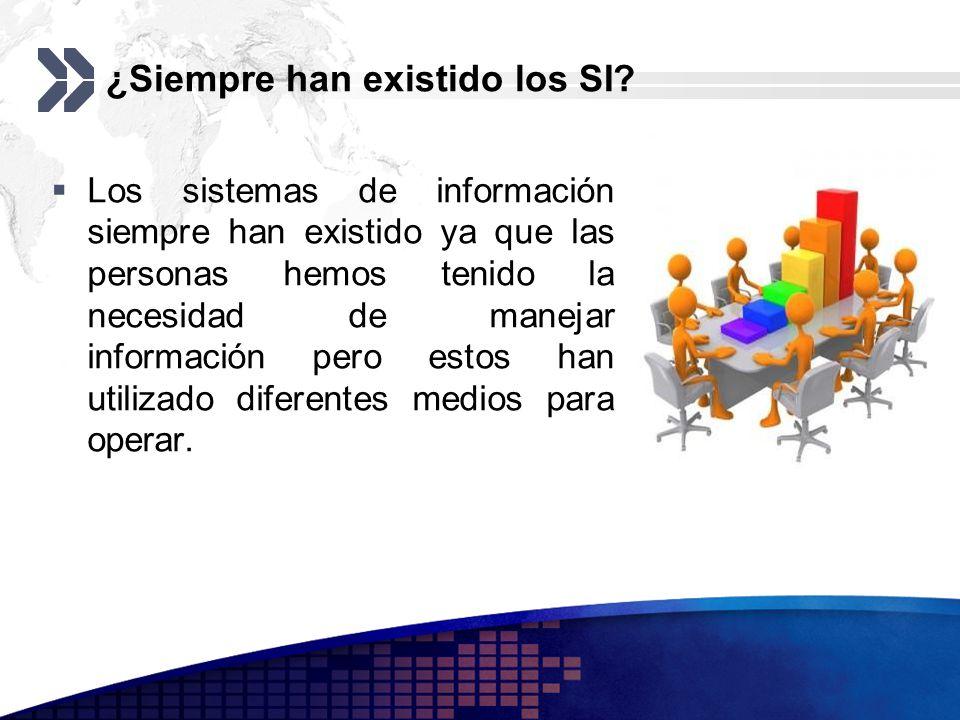 ¿Siempre han existido los SI? Los sistemas de información siempre han existido ya que las personas hemos tenido la necesidad de manejar información pe