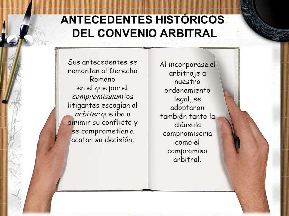 ANTECEDENTES HISTÓRICOS DEL CONVENIO ARBITRAL Sus antecedentes se remontan al Derecho Romano en el que por el compromissium los litigantes escogían al