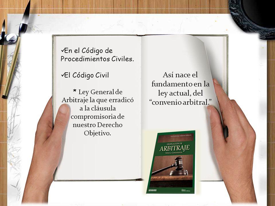 En el Código de Procedimientos Civiles. El Código Civil * Ley General de Arbitraje la que erradicó a la cláusula compromisoria de nuestro Derecho Obje