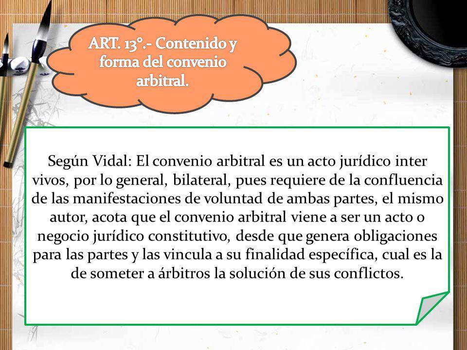 Según Vidal: El convenio arbitral es un acto jurídico inter vivos, por lo general, bilateral, pues requiere de la confluencia de las manifestaciones d