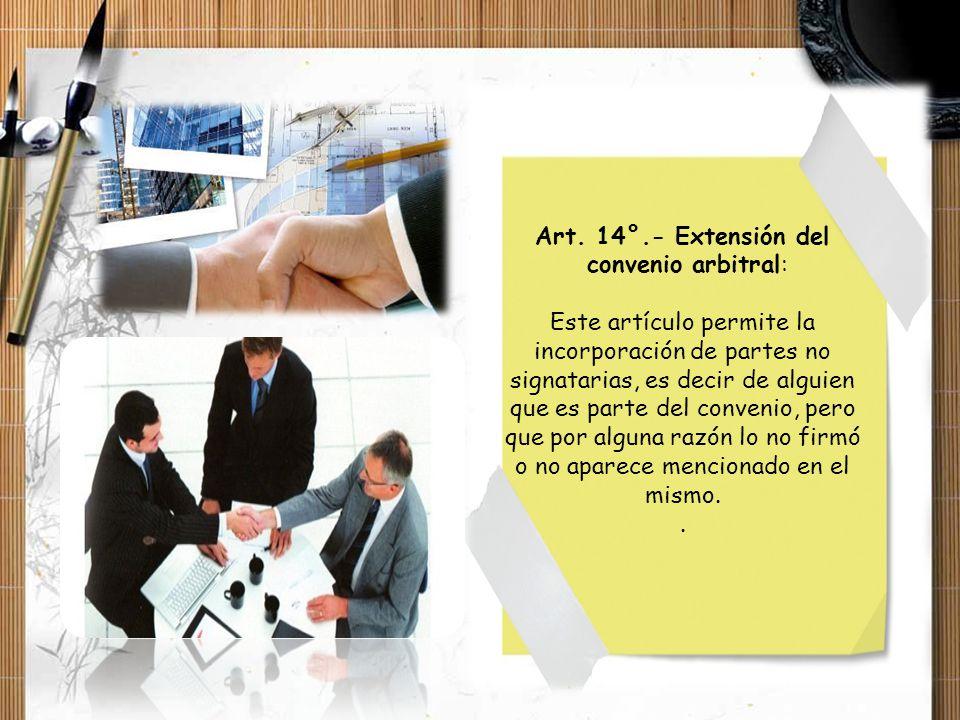 Art. 14°.- Extensión del convenio arbitral: Este artículo permite la incorporación de partes no signatarias, es decir de alguien que es parte del conv