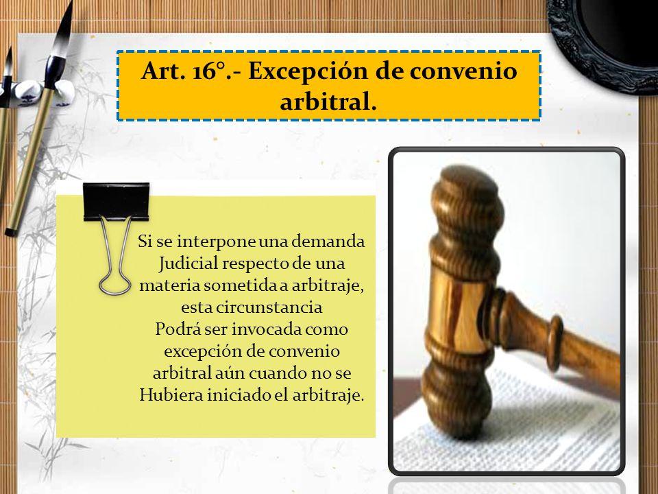 Art. 16°.- Excepción de convenio arbitral. Si se interpone una demanda Judicial respecto de una materia sometida a arbitraje, esta circunstancia Podrá