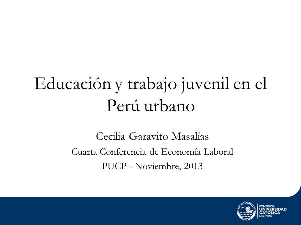 Educación y trabajo juvenil en el Perú urbano Cecilia Garavito Masalías Cuarta Conferencia de Economía Laboral PUCP - Noviembre, 2013