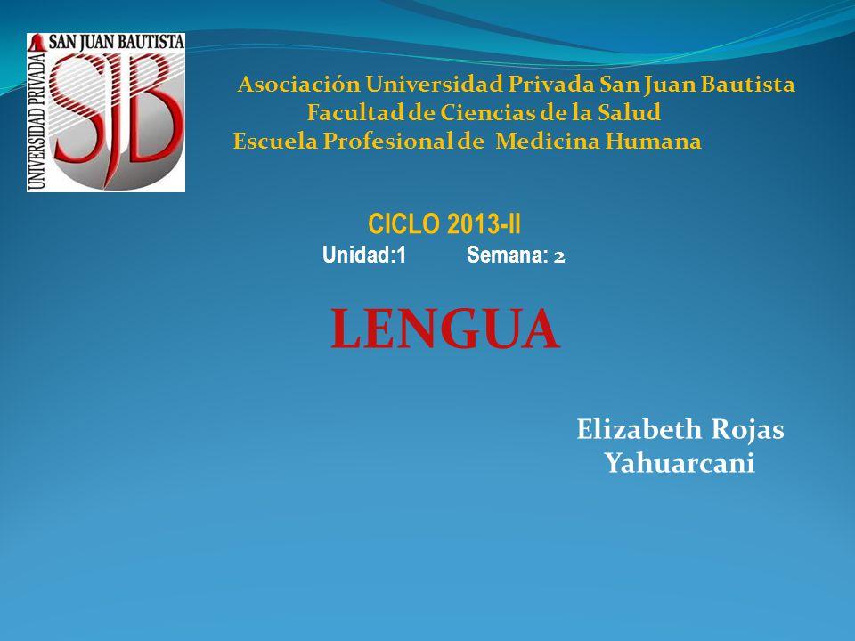 Elizabeth Rojas Yahuarcani CICLO 2013-II Unidad:1 Semana: 2 LENGUA Asociación Universidad Privada San Juan Bautista Facultad de Ciencias de la Salud Escuela Profesional de Medicina Humana