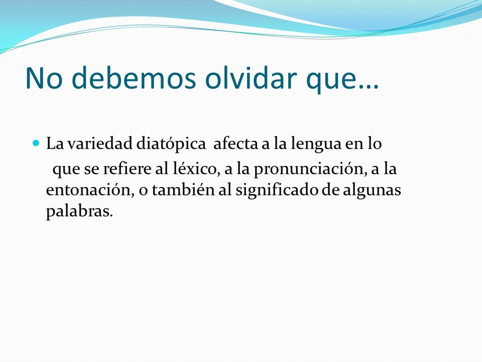 No debemos olvidar que… La variedad diatópica afecta a la lengua en lo que se refiere al léxico, a la pronunciación, a la entonación, o también al significado de algunas palabras.