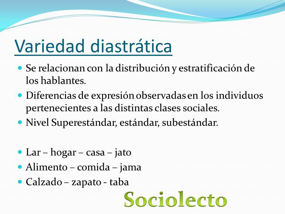 Variedad diastrática Se relacionan con la distribución y estratificación de los hablantes.
