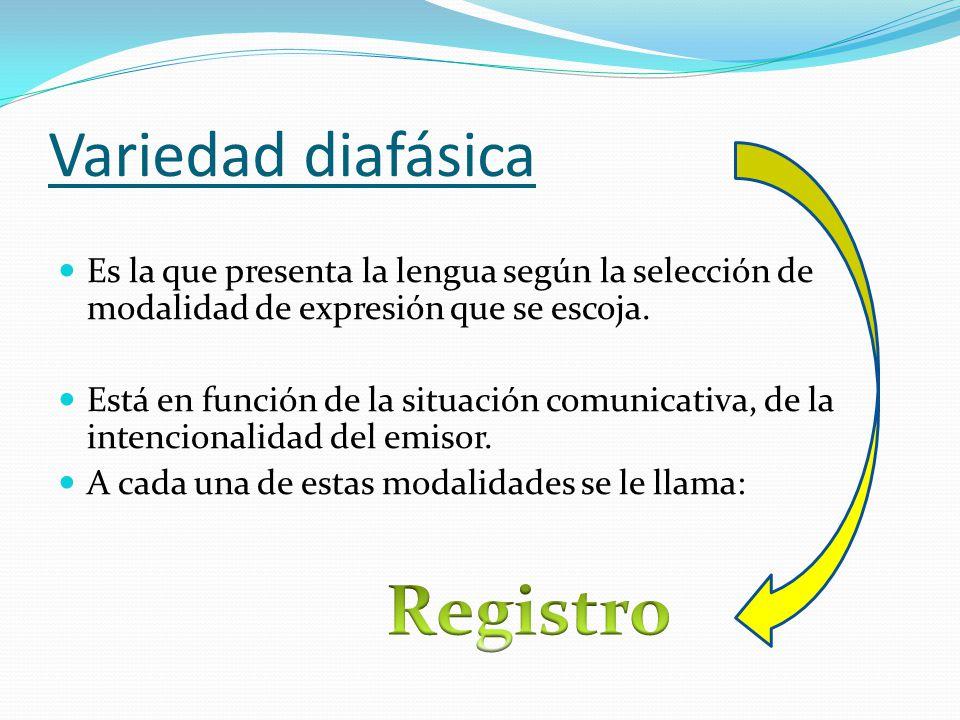 Variedad diafásica Es la que presenta la lengua según la selección de modalidad de expresión que se escoja.