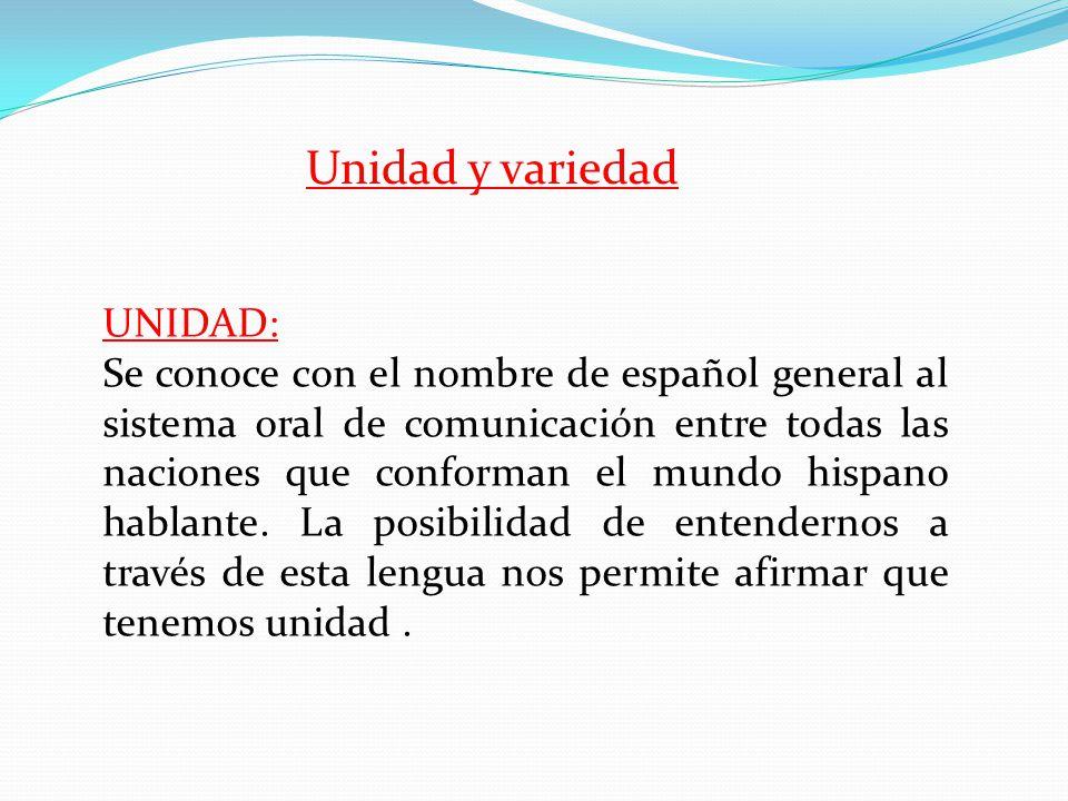 UNIDAD: Se conoce con el nombre de español general al sistema oral de comunicación entre todas las naciones que conforman el mundo hispano hablante.