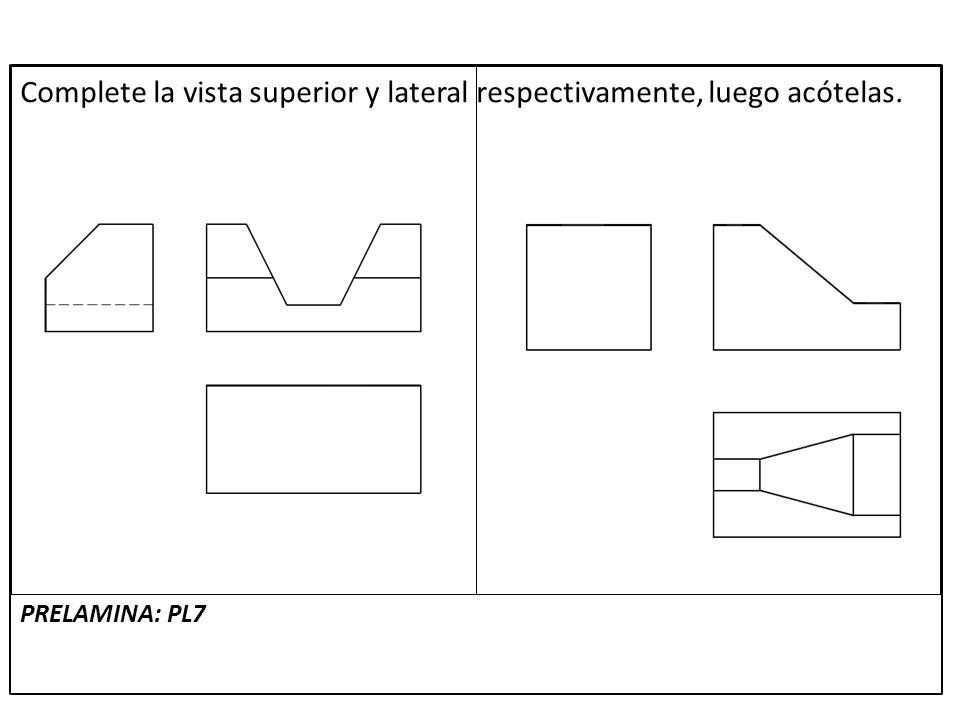 Complete la vista superior y lateral respectivamente, luego acótelas. PRELAMINA: PL7