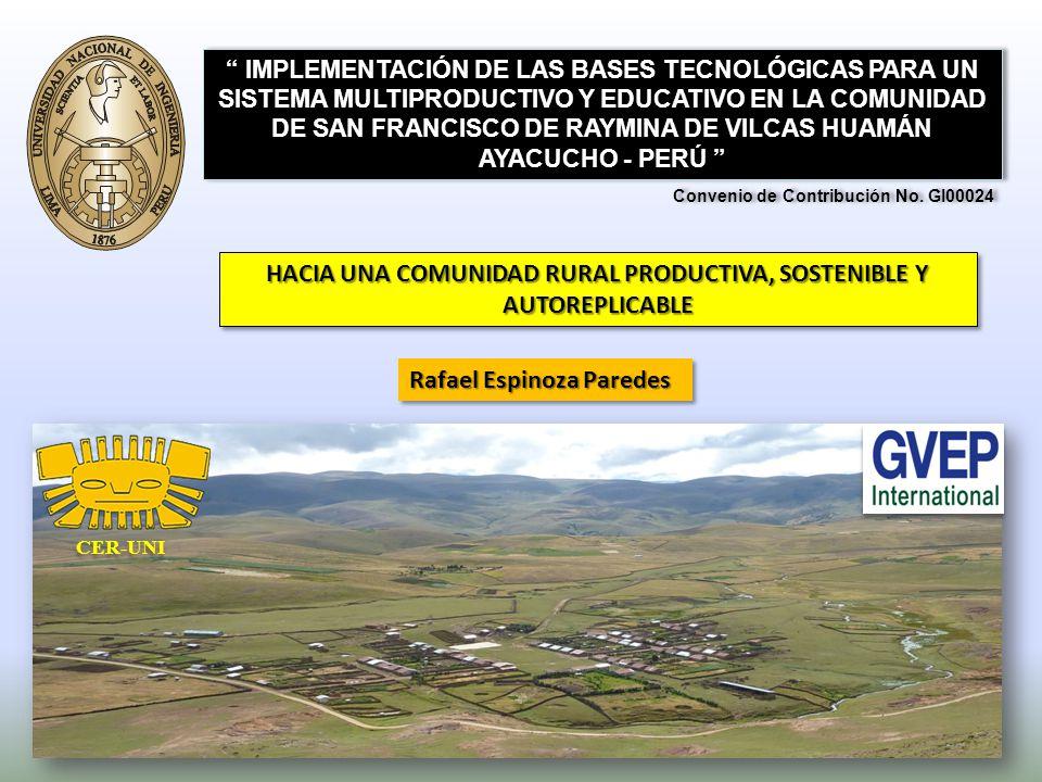 HACIA UNA COMUNIDAD RURAL PRODUCTIVA, SOSTENIBLE Y AUTOREPLICABLE IMPLEMENTACIÓN DE LAS BASES TECNOLÓGICAS PARA UN SISTEMA MULTIPRODUCTIVO Y EDUCATIVO EN LA COMUNIDAD DE SAN FRANCISCO DE RAYMINA DE VILCAS HUAMÁN AYACUCHO - PERÚ Rafael Espinoza Paredes Convenio de Contribución No.