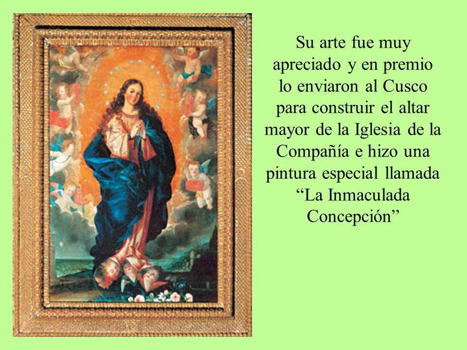 Su arte fue muy apreciado y en premio lo enviaron al Cusco para construir el altar mayor de la Iglesia de la Compañía e hizo una pintura especial llam
