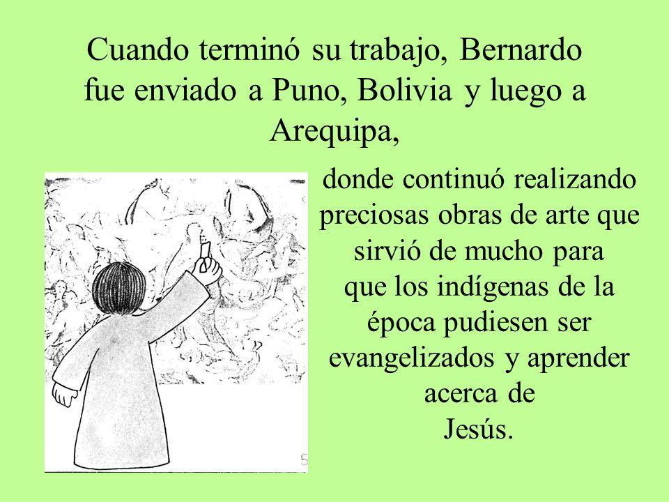 Cuando terminó su trabajo, Bernardo fue enviado a Puno, Bolivia y luego a Arequipa, donde continuó realizando preciosas obras de arte que sirvió de mu