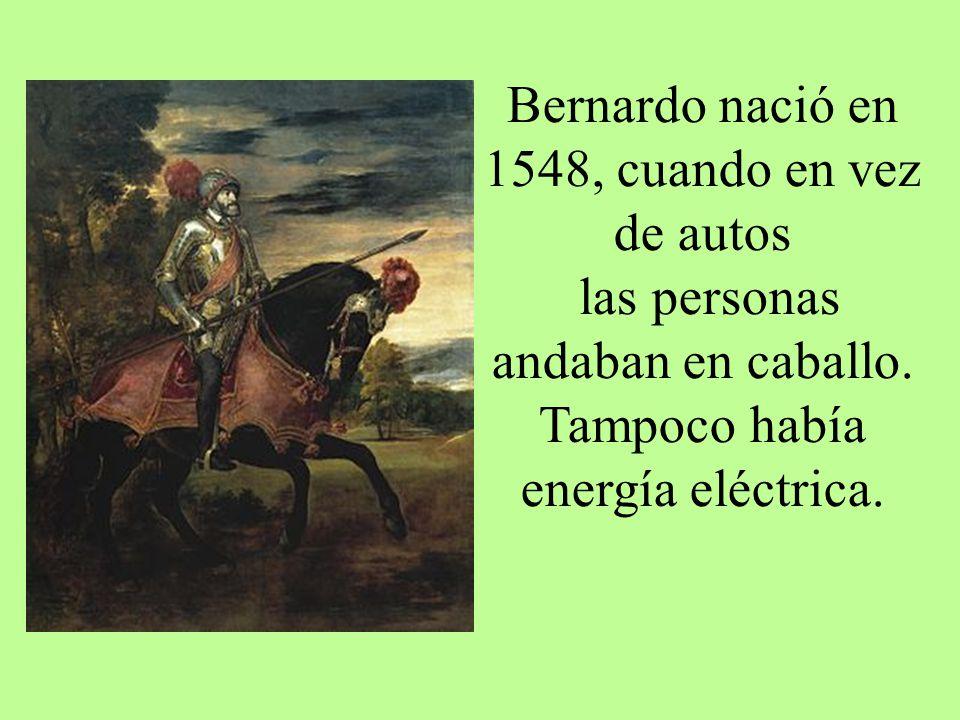 Bernardo nació en 1548, cuando en vez de autos las personas andaban en caballo. Tampoco había energía eléctrica.
