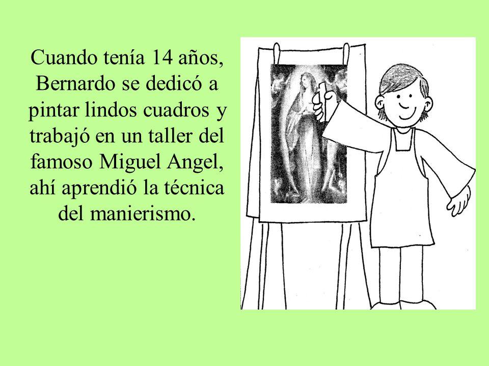 Cuando tenía 14 años, Bernardo se dedicó a pintar lindos cuadros y trabajó en un taller del famoso Miguel Angel, ahí aprendió la técnica del manierism