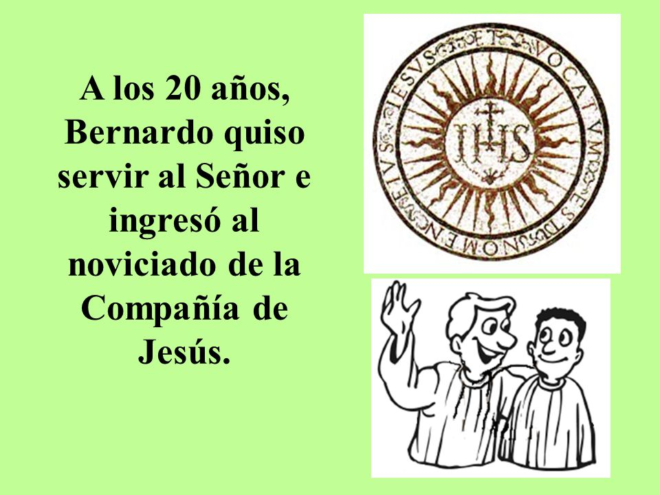 A los 20 años, Bernardo quiso servir al Señor e ingresó al noviciado de la Compañía de Jesús.