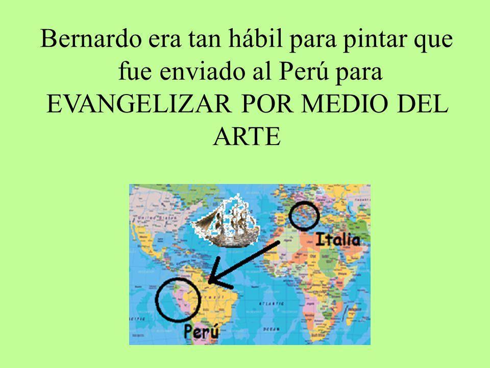 Bernardo era tan hábil para pintar que fue enviado al Perú para EVANGELIZAR POR MEDIO DEL ARTE