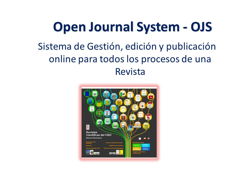 Open Journal System - OJS OJS Open Journal Systems (OJS) es una plataforma de publicación y gestión de revistas en formato electrónico, accesibles a través de Internet (online) El sistema está diseñado para reducir el tiempo y energías dedicadas al manejo exhaustivo de las tareas que involucra la edición de una publicación seriada.