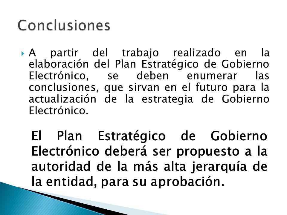 A partir del trabajo realizado en la elaboración del Plan Estratégico de Gobierno Electrónico, se deben enumerar las conclusiones, que sirvan en el fu