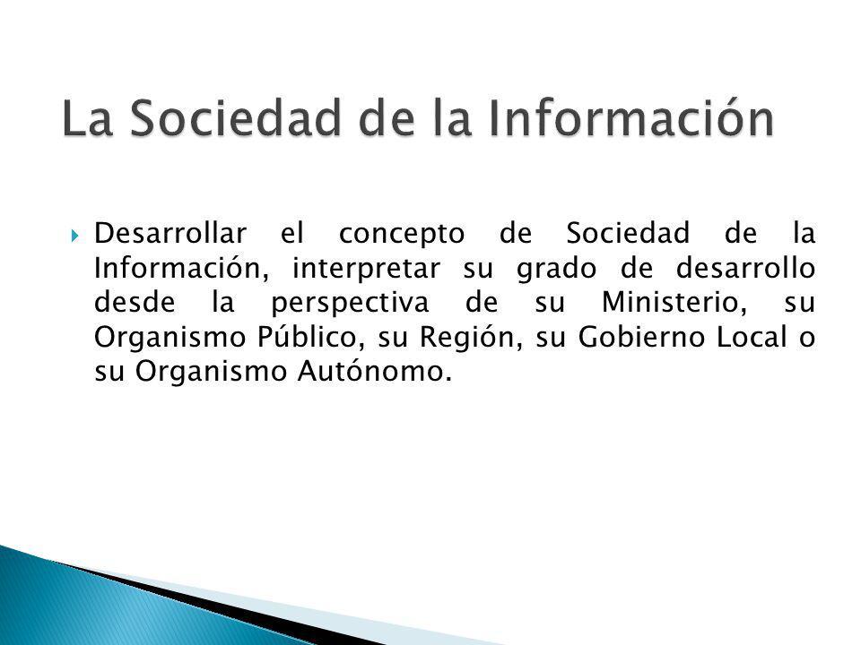 Desarrollar el concepto de Sociedad de la Información, interpretar su grado de desarrollo desde la perspectiva de su Ministerio, su Organismo Público,