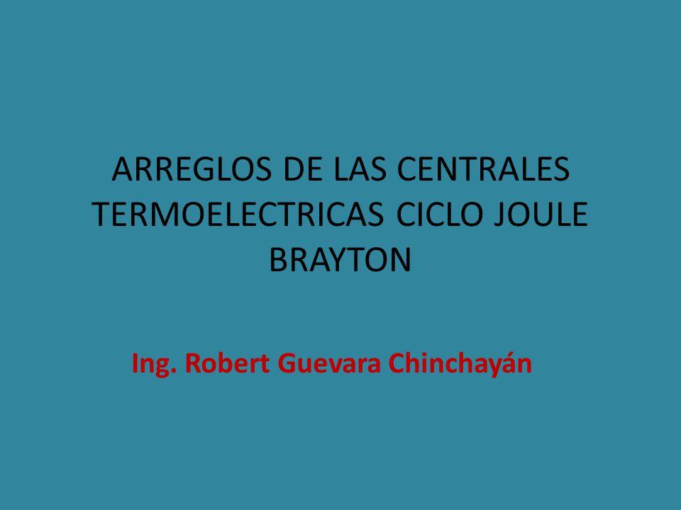ARREGLOS DE LAS CENTRALES TERMOELECTRICAS CICLO JOULE BRAYTON Ing. Robert Guevara Chinchayán