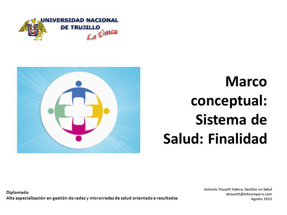 Marco conceptual: Sistema de Salud: Finalidad Antonio Touzett Valera. Gestión en Salud atouzett@inteconperu.com Agosto 2013 Diplomado Alta especializa