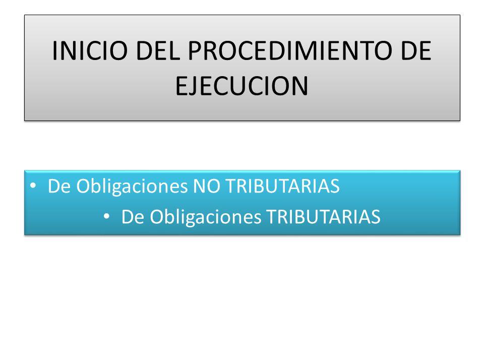 INICIO DEL PROCEDIMIENTO DE EJECUCION De Obligaciones NO TRIBUTARIAS De Obligaciones TRIBUTARIAS De Obligaciones NO TRIBUTARIAS De Obligaciones TRIBUTARIAS