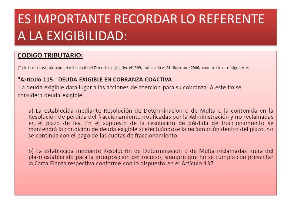 ES IMPORTANTE RECORDAR LO REFERENTE A LA EXIGIBILIDAD: CODIGO TRIBUTARIO: (*) Artículo sustituido por el Artículo 8 del Decreto Legislativo N° 969, publicada el 24 diciembre 2006, cuyo texto es el siguiente: Artículo 115.- DEUDA EXIGIBLE EN COBRANZA COACTIVA La deuda exigible dará lugar a las acciones de coerción para su cobranza.