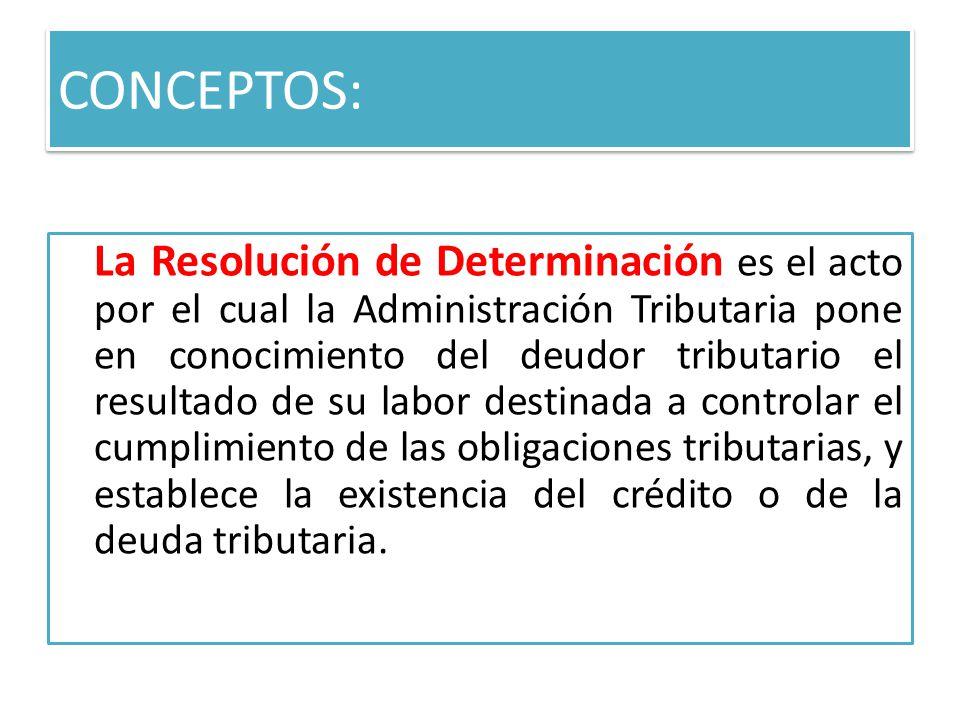 CONCEPTOS: La Resolución de Determinación es el acto por el cual la Administración Tributaria pone en conocimiento del deudor tributario el resultado de su labor destinada a controlar el cumplimiento de las obligaciones tributarias, y establece la existencia del crédito o de la deuda tributaria.