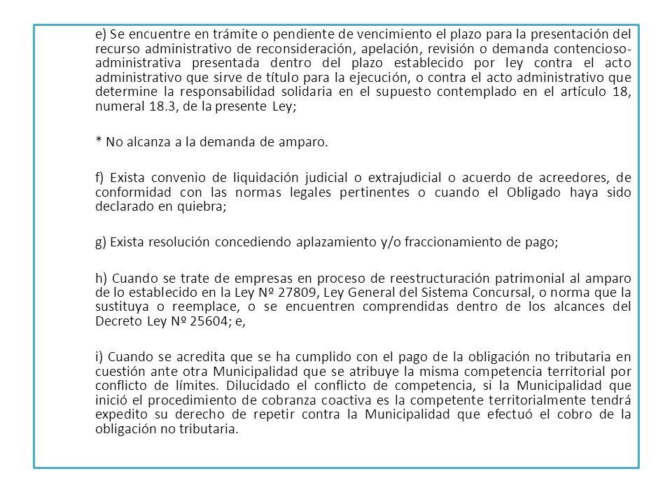 e) Se encuentre en trámite o pendiente de vencimiento el plazo para la presentación del recurso administrativo de reconsideración, apelación, revisión o demanda contencioso- administrativa presentada dentro del plazo establecido por ley contra el acto administrativo que sirve de título para la ejecución, o contra el acto administrativo que determine la responsabilidad solidaria en el supuesto contemplado en el artículo 18, numeral 18.3, de la presente Ley; * No alcanza a la demanda de amparo.