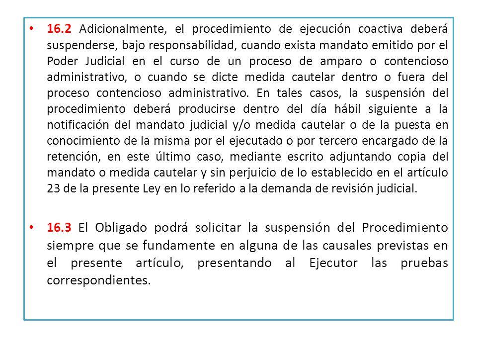 16.2 Adicionalmente, el procedimiento de ejecución coactiva deberá suspenderse, bajo responsabilidad, cuando exista mandato emitido por el Poder Judicial en el curso de un proceso de amparo o contencioso administrativo, o cuando se dicte medida cautelar dentro o fuera del proceso contencioso administrativo.