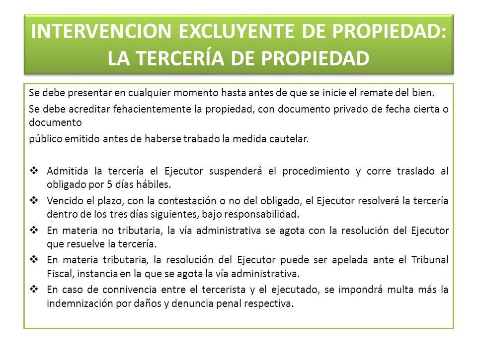 INTERVENCION EXCLUYENTE DE PROPIEDAD: LA TERCERÍA DE PROPIEDAD Se debe presentar en cualquier momento hasta antes de que se inicie el remate del bien.