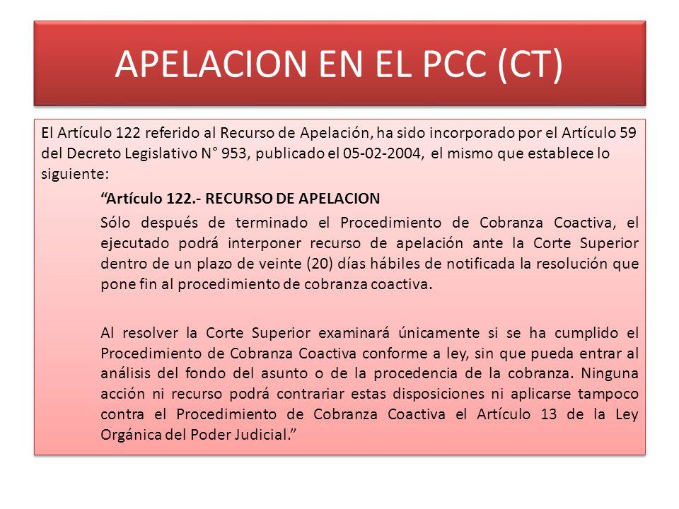 APELACION EN EL PCC (CT) El Artículo 122 referido al Recurso de Apelación, ha sido incorporado por el Artículo 59 del Decreto Legislativo N° 953, publicado el 05-02-2004, el mismo que establece lo siguiente: Artículo 122.- RECURSO DE APELACION Sólo después de terminado el Procedimiento de Cobranza Coactiva, el ejecutado podrá interponer recurso de apelación ante la Corte Superior dentro de un plazo de veinte (20) días hábiles de notificada la resolución que pone fin al procedimiento de cobranza coactiva.