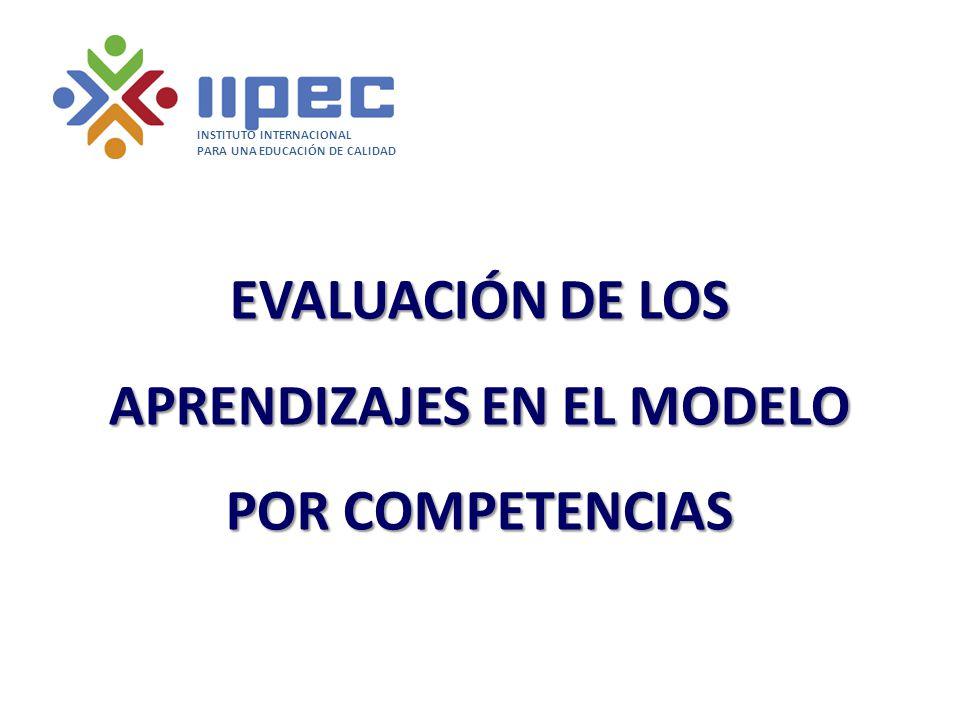 EVALUACIÓN DE LOS APRENDIZAJES EN EL MODELO POR COMPETENCIAS INSTITUTO INTERNACIONAL PARA UNA EDUCACIÓN DE CALIDAD
