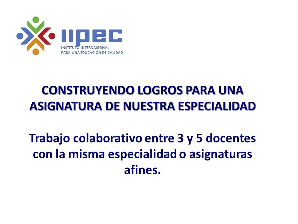 CONSTRUYENDO LOGROS PARA UNA ASIGNATURA DE NUESTRA ESPECIALIDAD CONSTRUYENDO LOGROS PARA UNA ASIGNATURA DE NUESTRA ESPECIALIDAD Trabajo colaborativo e