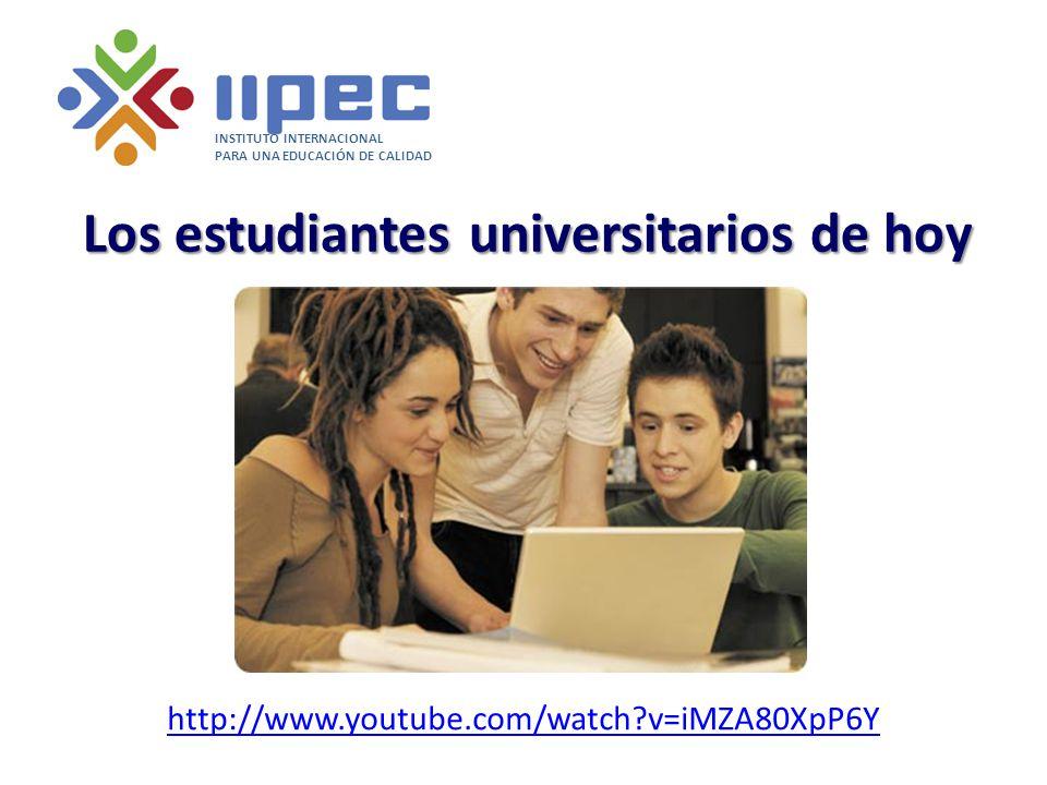 Los estudiantes universitarios de hoy INSTITUTO INTERNACIONAL PARA UNA EDUCACIÓN DE CALIDAD http://www.youtube.com/watch?v=iMZA80XpP6Y