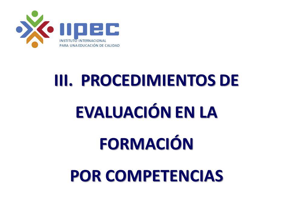 III. PROCEDIMIENTOS DE EVALUACIÓN EN LA FORMACIÓN POR COMPETENCIAS INSTITUTO INTERNACIONAL PARA UNA EDUCACIÓN DE CALIDAD