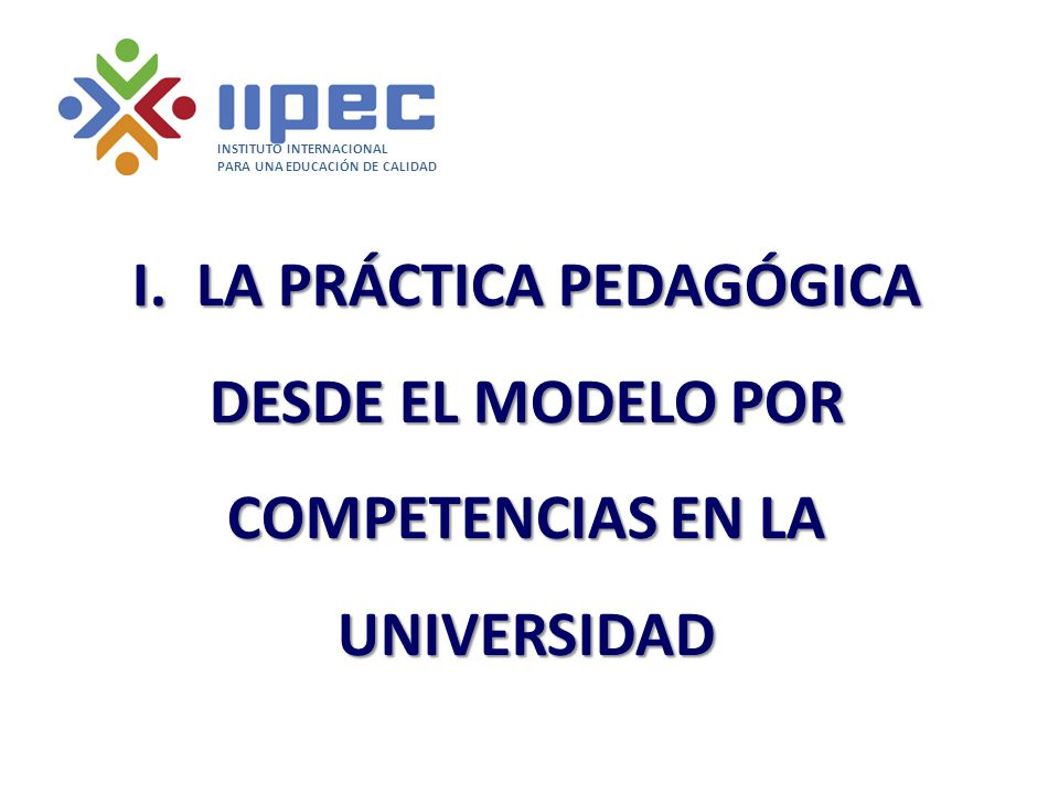 I. LA PRÁCTICA PEDAGÓGICA DESDE EL MODELO POR COMPETENCIAS EN LA UNIVERSIDAD INSTITUTO INTERNACIONAL PARA UNA EDUCACIÓN DE CALIDAD