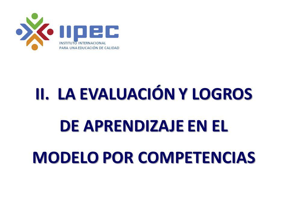 II. LA EVALUACIÓN Y LOGROS DE APRENDIZAJE EN EL MODELO POR COMPETENCIAS INSTITUTO INTERNACIONAL PARA UNA EDUCACIÓN DE CALIDAD