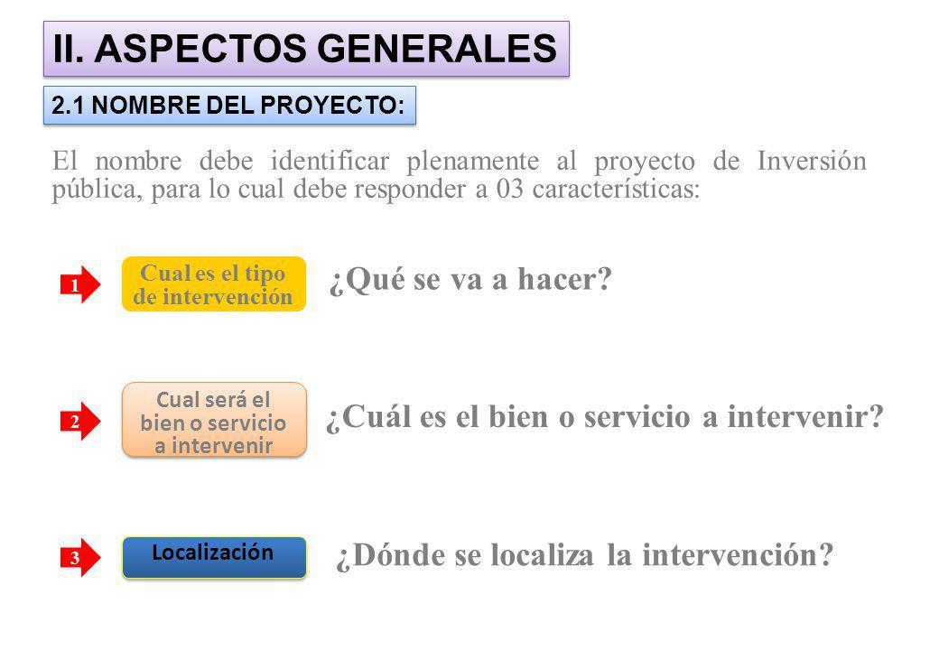 II. ASPECTOS GENERALES 2.1 NOMBRE DEL PROYECTO: El nombre debe identificar plenamente al proyecto de Inversión pública, para lo cual debe responder a