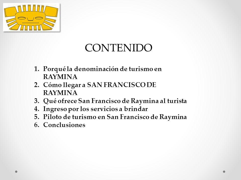 CONTENIDO 1.Porqué la denominación de turismo en RAYMINA 2.Cómo llegar a SAN FRANCISCO DE RAYMINA 3.Qué ofrece San Francisco de Raymina al turista 4.I