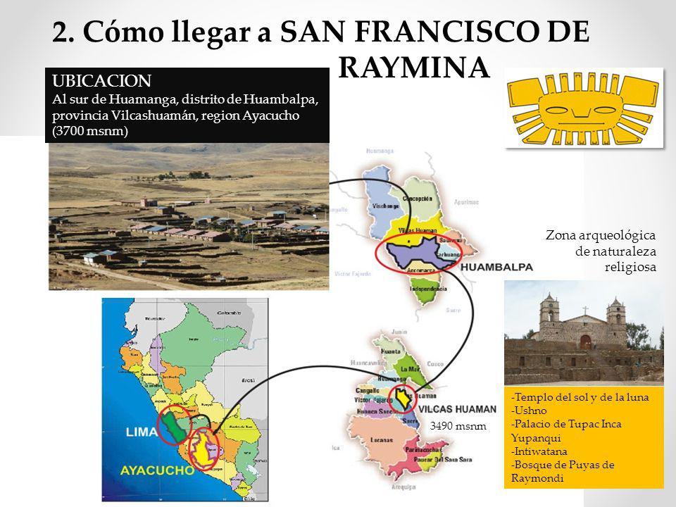 2. Cómo llegar a SAN FRANCISCO DE RAYMINA UBICACION Al sur de Huamanga, distrito de Huambalpa, provincia Vilcashuamán, region Ayacucho (3700 msnm) -Te