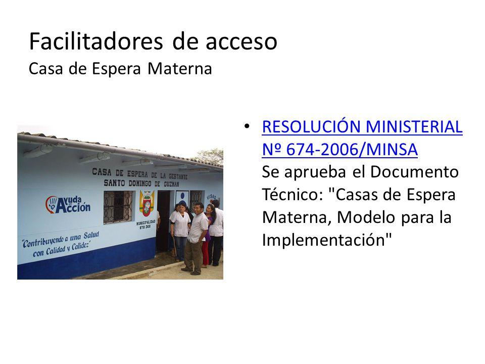 RESOLUCIÓN MINISTERIAL Nº 674-2006/MINSA Se aprueba el Documento Técnico: Casas de Espera Materna, Modelo para la Implementación RESOLUCIÓN MINISTERIAL Nº 674-2006/MINSA Facilitadores de acceso Casa de Espera Materna
