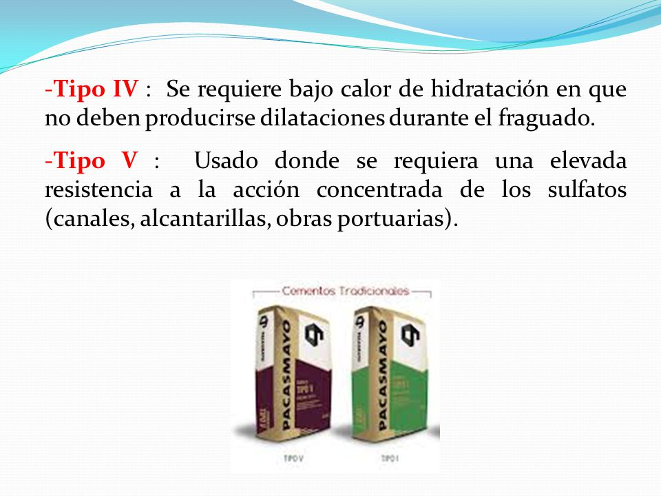-Tipo IV : Se requiere bajo calor de hidratación en que no deben producirse dilataciones durante el fraguado.