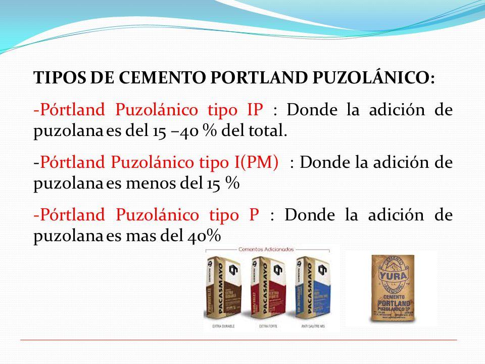 TIPOS DE CEMENTO PORTLAND PUZOLÁNICO: -Pórtland Puzolánico tipo IP : Donde la adición de puzolana es del 15 –40 % del total.