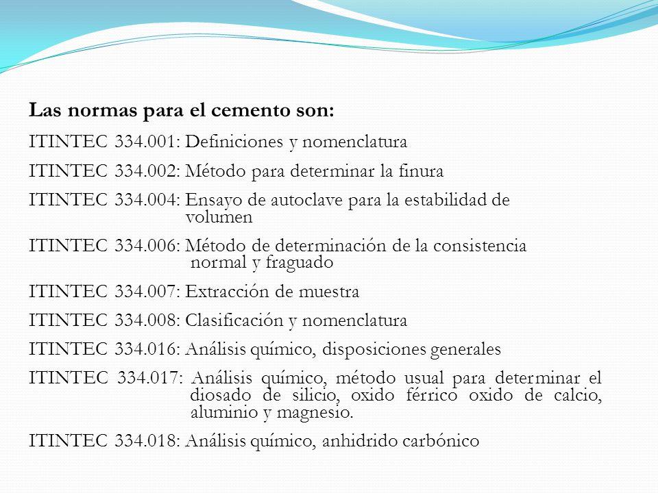 Las normas para el cemento son: ITINTEC 334.001: Definiciones y nomenclatura ITINTEC 334.002: Método para determinar la finura ITINTEC 334.004: Ensayo de autoclave para la estabilidad de volumen ITINTEC 334.006: Método de determinación de la consistencia normal y fraguado ITINTEC 334.007: Extracción de muestra ITINTEC 334.008: Clasificación y nomenclatura ITINTEC 334.016: Análisis químico, disposiciones generales ITINTEC 334.017: Análisis químico, método usual para determinar el diosado de silicio, oxido férrico oxido de calcio, aluminio y magnesio.