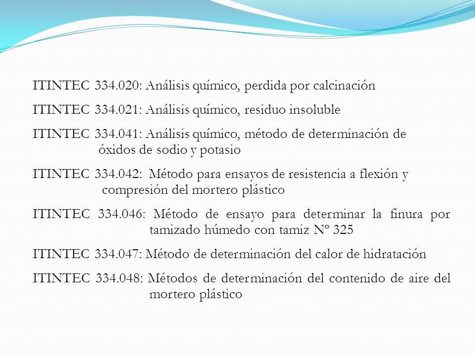 ITINTEC 334.020: Análisis químico, perdida por calcinación ITINTEC 334.021: Análisis químico, residuo insoluble ITINTEC 334.041: Análisis químico, método de determinación de óxidos de sodio y potasio ITINTEC 334.042: Método para ensayos de resistencia a flexión y compresión del mortero plástico ITINTEC 334.046: Método de ensayo para determinar la finura por tamizado húmedo con tamiz Nº 325 ITINTEC 334.047: Método de determinación del calor de hidratación ITINTEC 334.048: Métodos de determinación del contenido de aire del mortero plástico