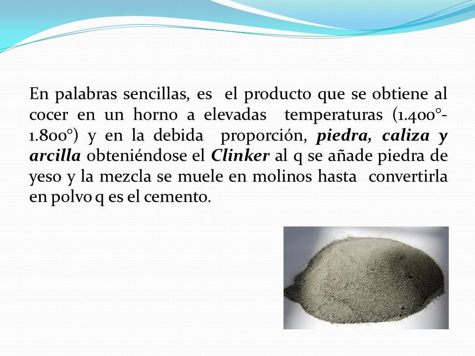 En palabras sencillas, es el producto que se obtiene al cocer en un horno a elevadas temperaturas (1.400°- 1.800°) y en la debida proporción, piedra, caliza y arcilla obteniéndose el Clinker al q se añade piedra de yeso y la mezcla se muele en molinos hasta convertirla en polvo q es el cemento.
