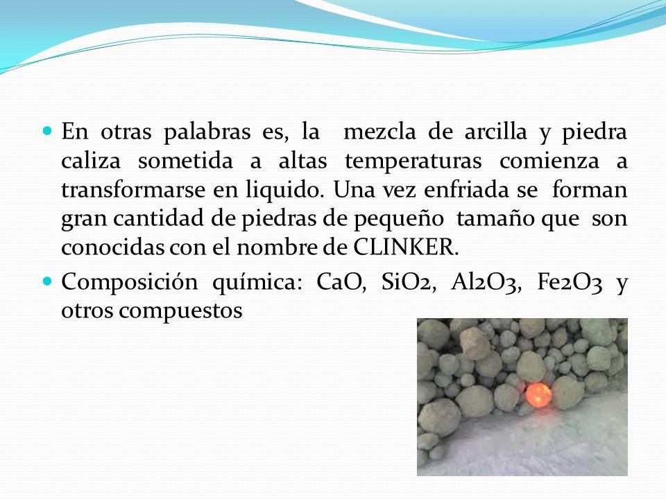 En otras palabras es, la mezcla de arcilla y piedra caliza sometida a altas temperaturas comienza a transformarse en liquido.